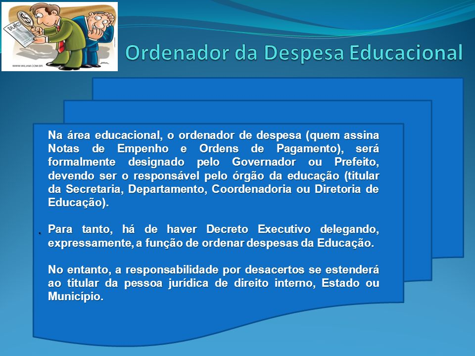 . Na área educacional, o ordenador de despesa (quem assina Notas de Empenho e Ordens de Pagamento), será formalmente designado pelo Governador ou Pref