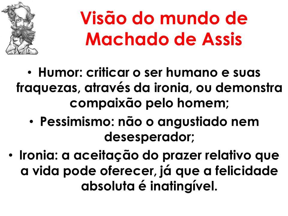 Visão do mundo de Machado de Assis Humor: criticar o ser humano e suas fraquezas, através da ironia, ou demonstra compaixão pelo homem; Pessimismo: nã