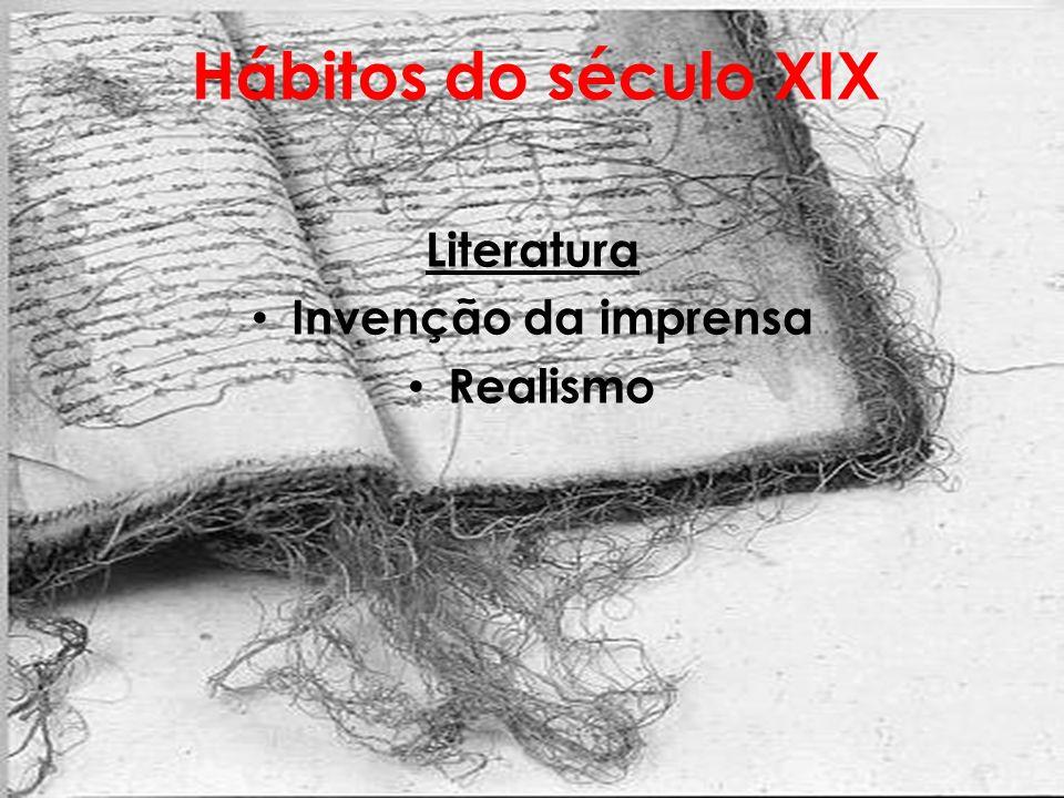 Hábitos do século XIX Literatura Invenção da imprensa Realismo