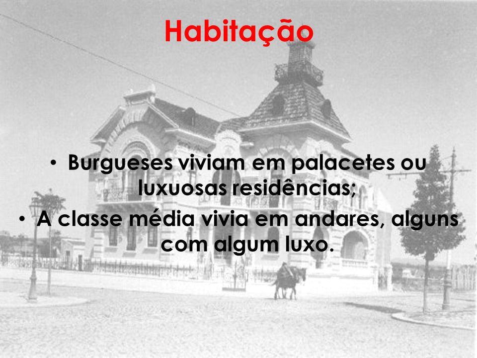 Habitação Burgueses viviam em palacetes ou luxuosas residências; A classe média vivia em andares, alguns com algum luxo.