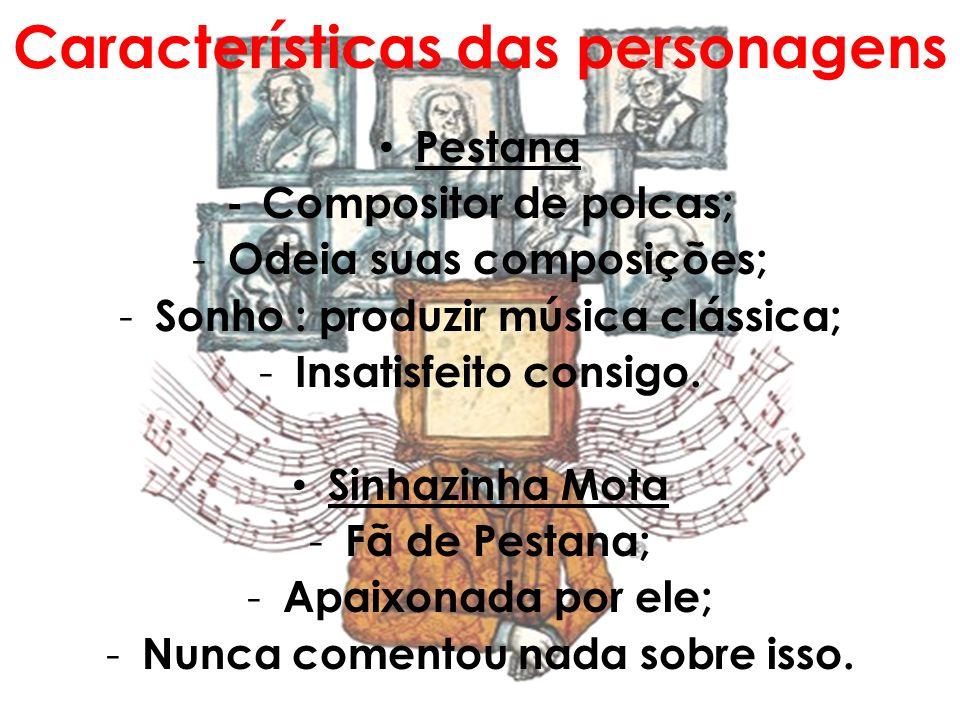 Características das personagens Pestana -Compositor de polcas; - Odeia suas composições; - Sonho : produzir música clássica; - Insatisfeito consigo. S
