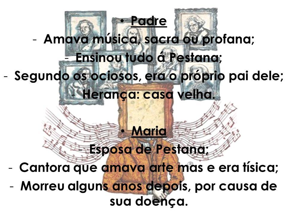 Padre - Amava música, sacra ou profana; - Ensinou tudo á Pestana; - Segundo os ociosos, era o próprio pai dele; - Herança: casa velha. Maria - Esposa