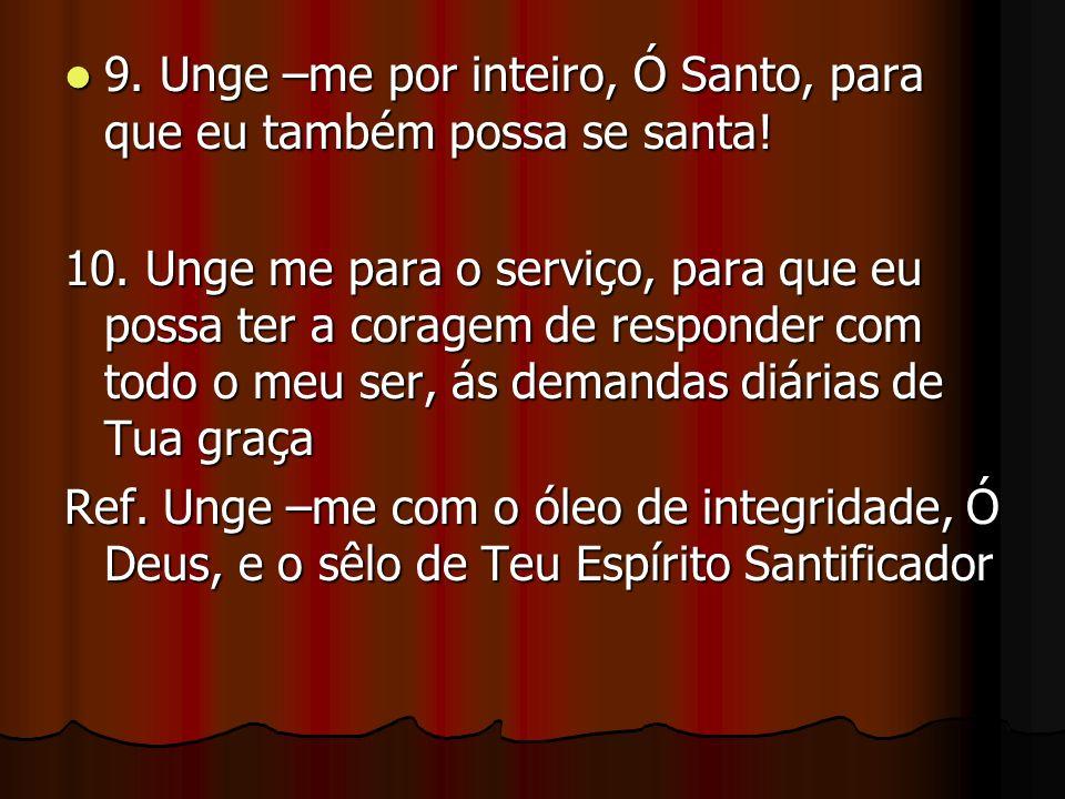 9.Unge –me por inteiro, Ó Santo, para que eu também possa se santa.