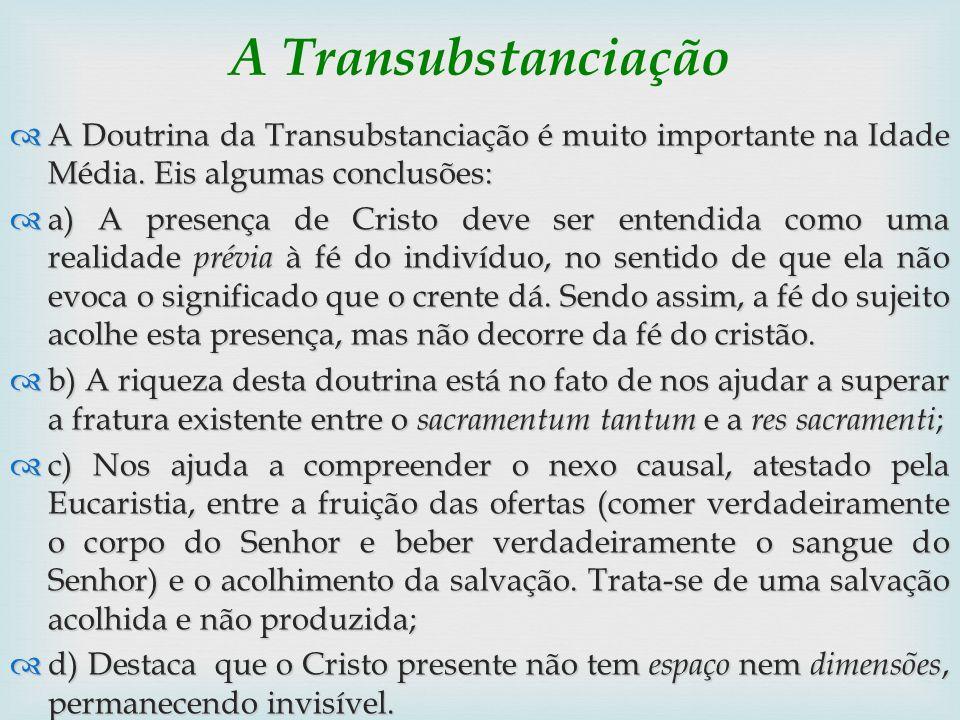 A Transubstanciação A Doutrina da Transubstanciação é muito importante na Idade Média. Eis algumas conclusões: A Doutrina da Transubstanciação é muito