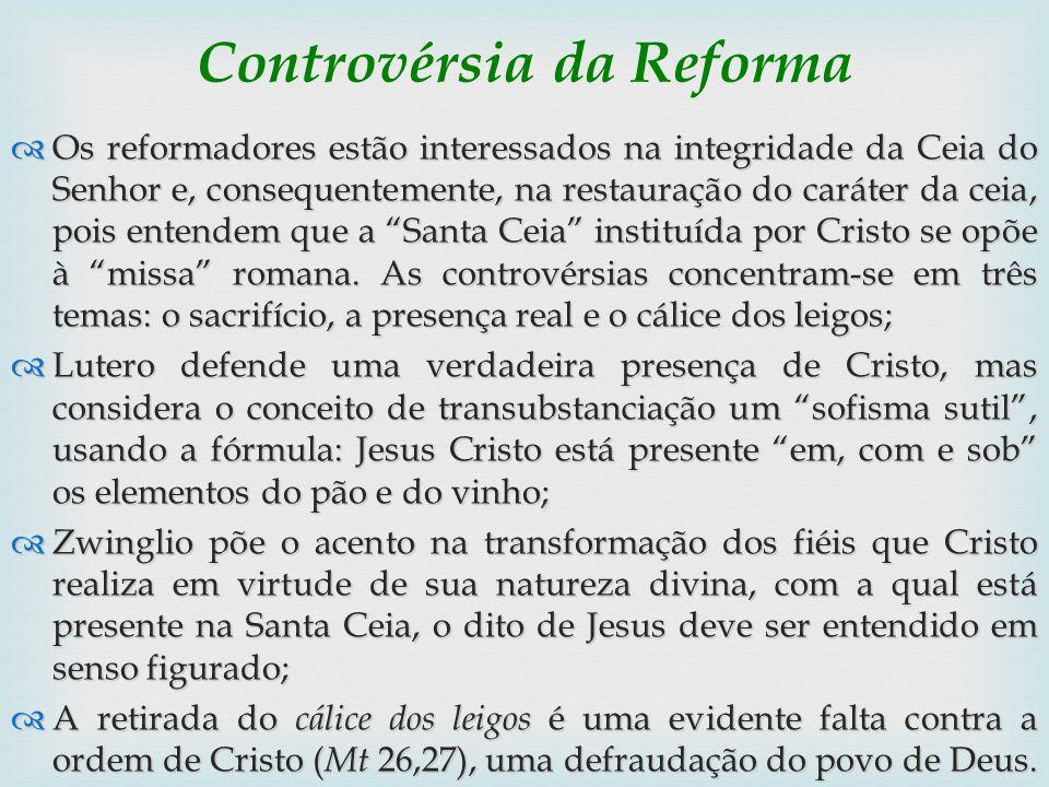 Controvérsia da Reforma Os reformadores estão interessados na integridade da Ceia do Senhor e, consequentemente, na restauração do caráter da ceia, po