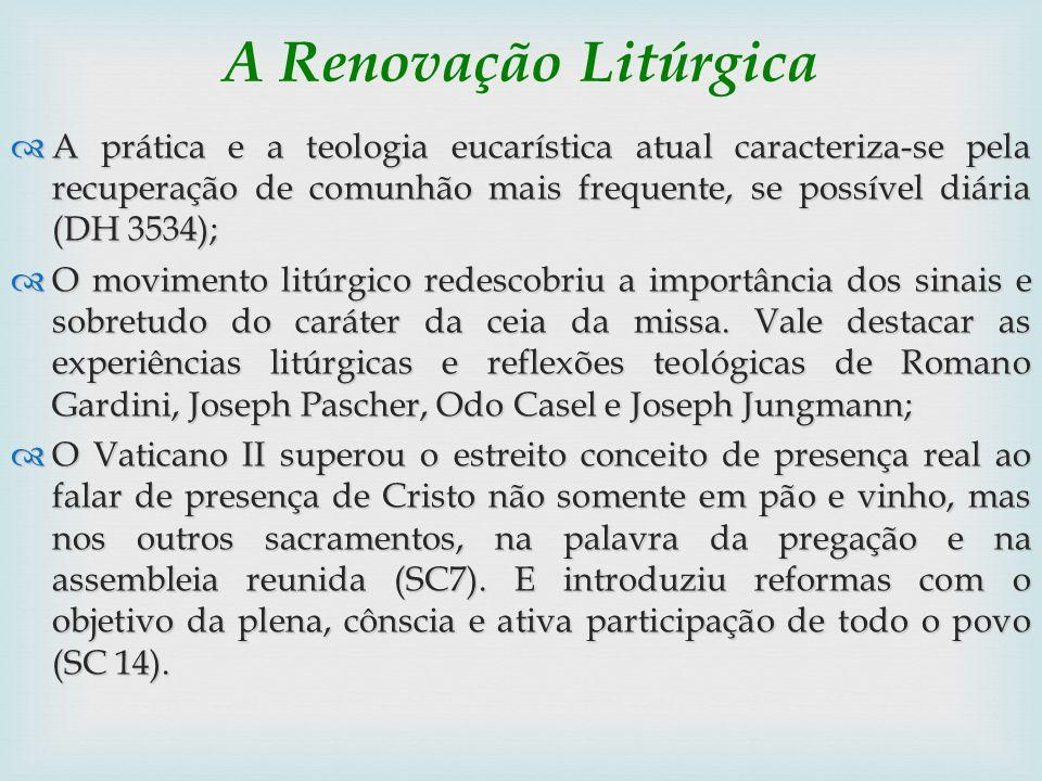 A Renovação Litúrgica A prática e a teologia eucarística atual caracteriza-se pela recuperação de comunhão mais frequente, se possível diária (DH 3534