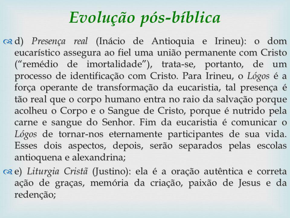 Evolução pós-bíblica d) Presença real (Inácio de Antioquia e Irineu): o dom eucarístico assegura ao fiel uma união permanente com Cristo (remédio de i
