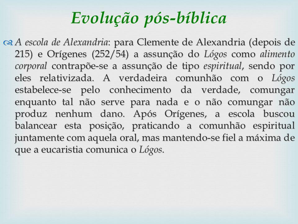 Evolução pós-bíblica A escola de Alexandria : para Clemente de Alexandria (depois de 215) e Orígenes (252/54) a assunção do Lógos como alimento corpor
