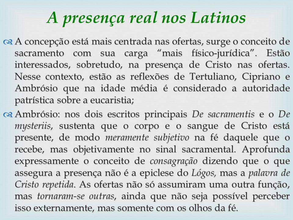 A presença real nos Latinos A concepção está mais centrada nas ofertas, surge o conceito de sacramento com sua carga mais físico-jurídica. Estão inter