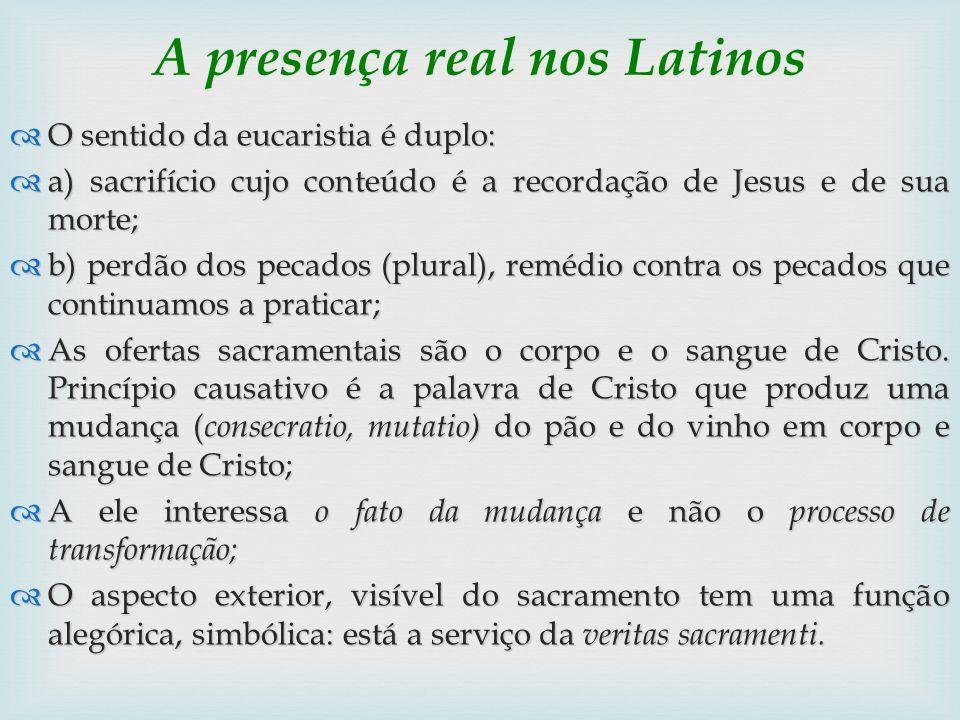 A presença real nos Latinos O sentido da eucaristia é duplo: O sentido da eucaristia é duplo: a) sacrifício cujo conteúdo é a recordação de Jesus e de