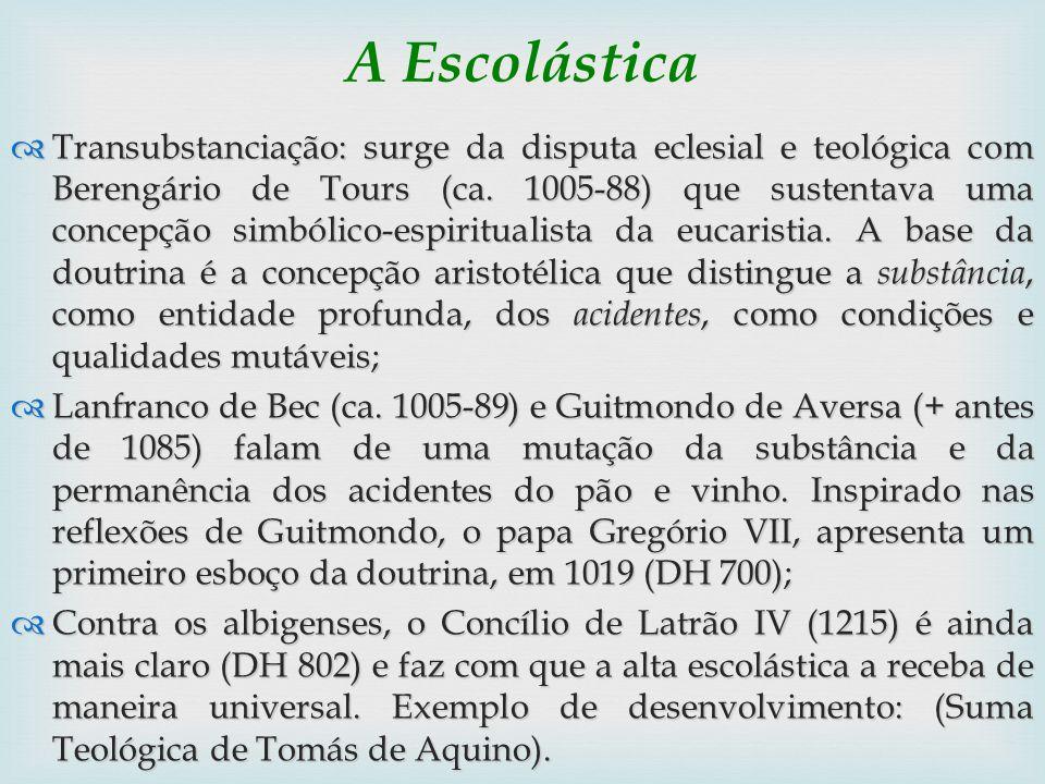 A Escolástica Transubstanciação: surge da disputa eclesial e teológica com Berengário de Tours (ca. 1005-88) que sustentava uma concepção simbólico-es