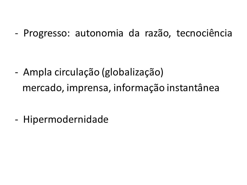 - Progresso: autonomia da razão, tecnociência - Ampla circulação (globalização) mercado, imprensa, informação instantânea - Hipermodernidade