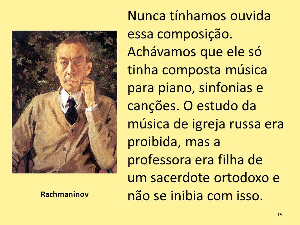 Rachmaninov Nunca tínhamos ouvida essa composição. Achávamos que ele só tinha composta música para piano, sinfonias e canções. O estudo da música de i