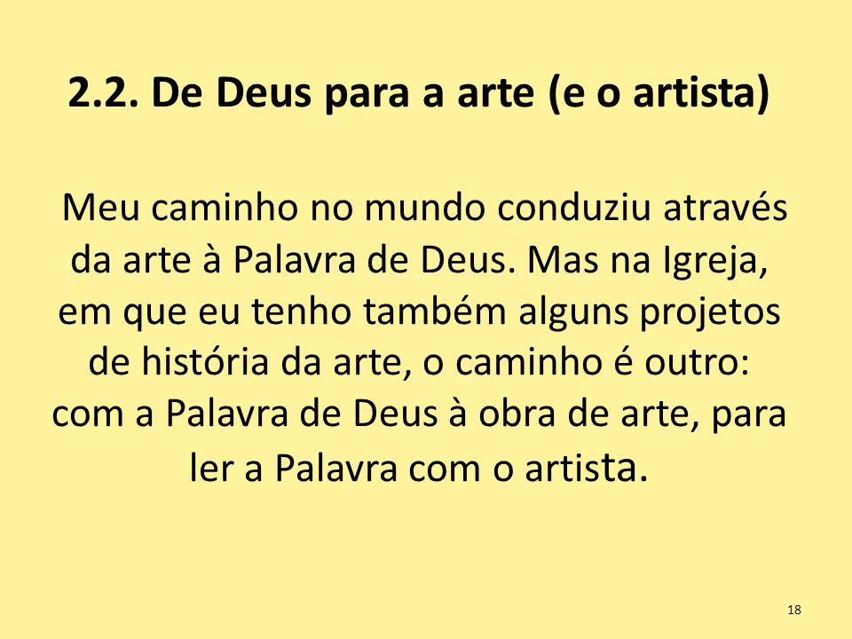 2.2. De Deus para a arte (e o artista) Meu caminho no mundo conduziu através da arte à Palavra de Deus. Mas na Igreja, em que eu tenho também alguns p