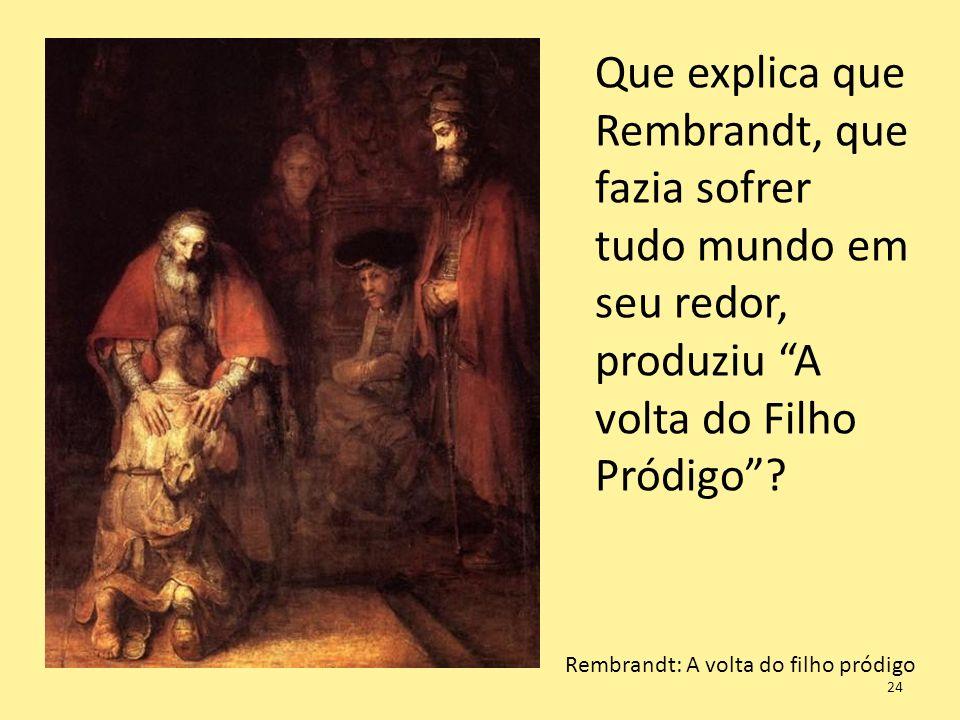 Rembrandt: A volta do filho pródigo Que explica que Rembrandt, que fazia sofrer tudo mundo em seu redor, produziu A volta do Filho Pródigo? 24