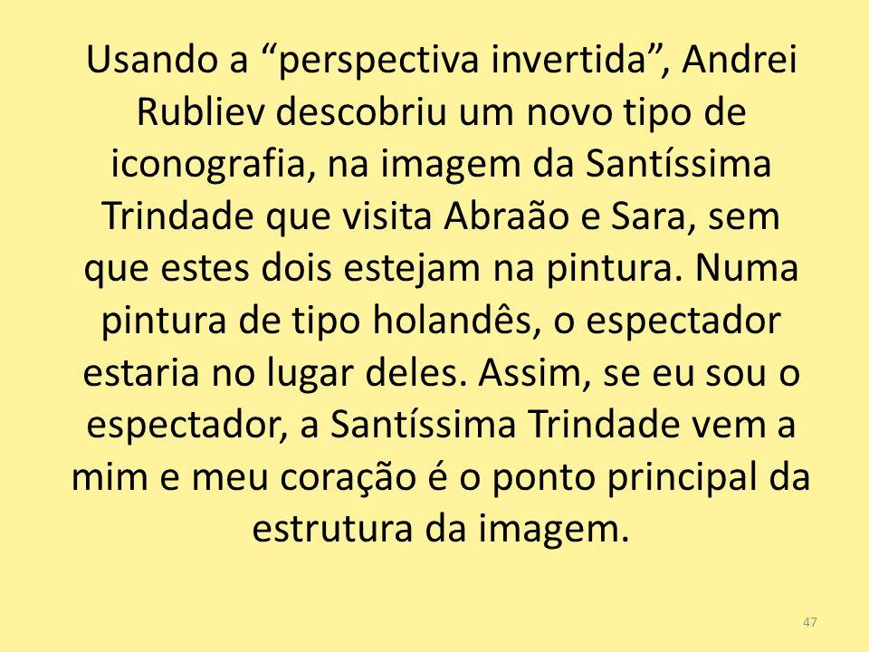 47 Usando a perspectiva invertida, Andrei Rubliev descobriu um novo tipo de iconografia, na imagem da Santíssima Trindade que visita Abraão e Sara, se