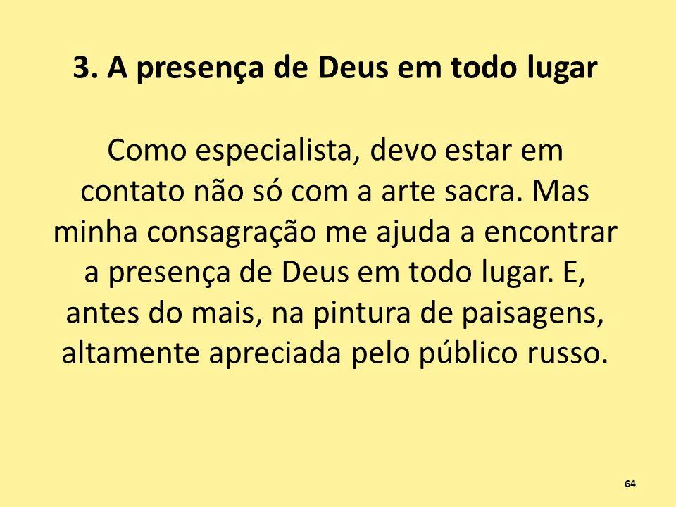 3. A presença de Deus em todo lugar Como especialista, devo estar em contato não só com a arte sacra. Mas minha consagração me ajuda a encontrar a pre