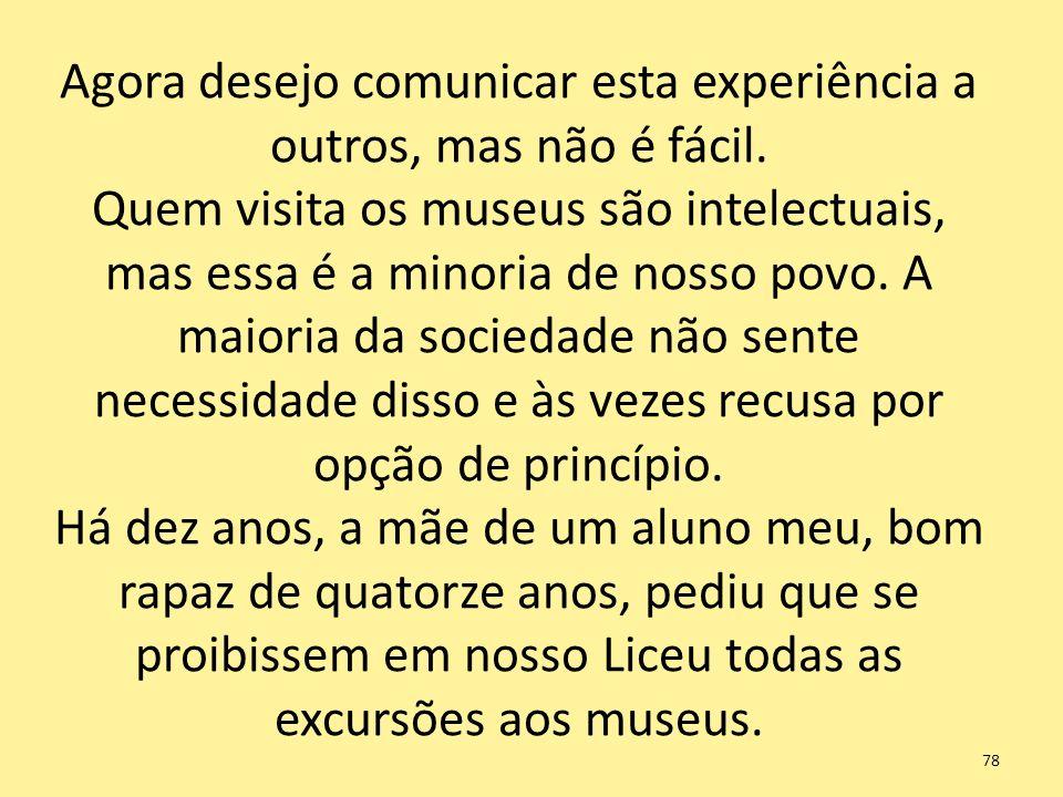 Agora desejo comunicar esta experiência a outros, mas não é fácil. Quem visita os museus são intelectuais, mas essa é a minoria de nosso povo. A maior