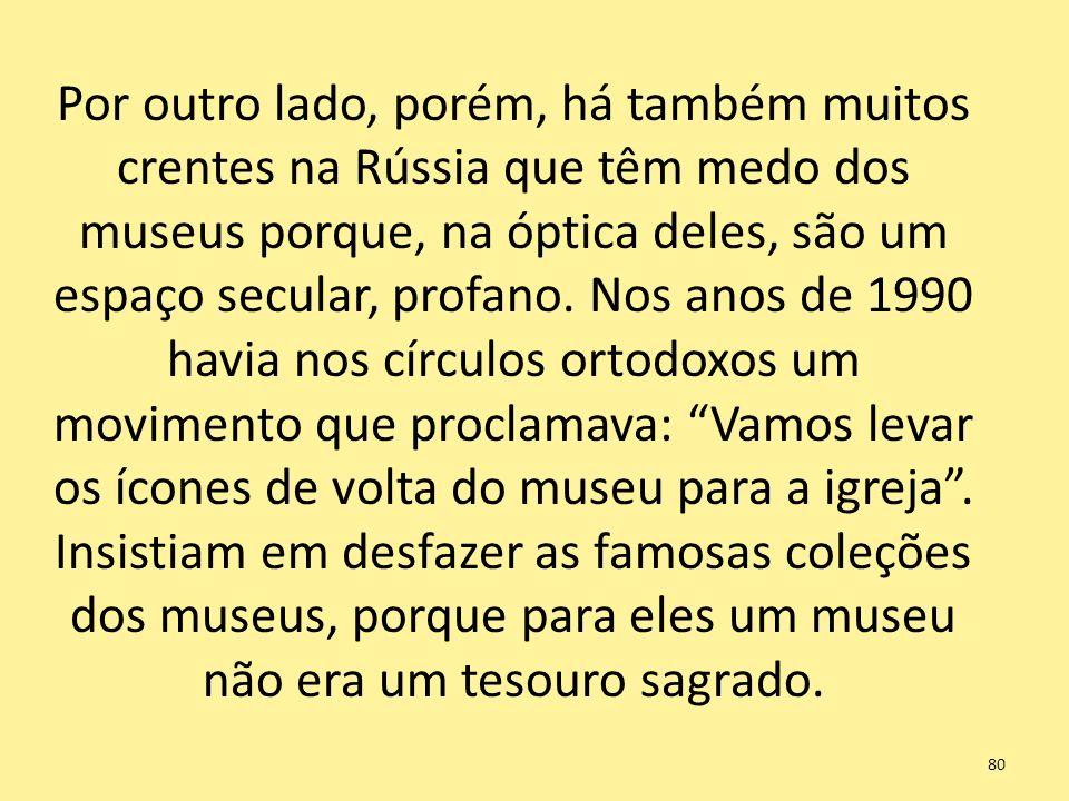 Por outro lado, porém, há também muitos crentes na Rússia que têm medo dos museus porque, na óptica deles, são um espaço secular, profano. Nos anos de