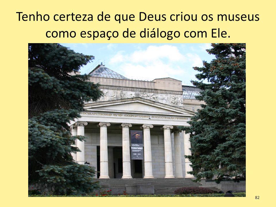 Tenho certeza de que Deus criou os museus como espaço de diálogo com Ele. 82