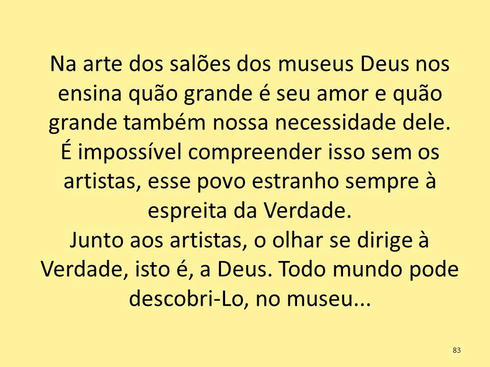 Na arte dos salões dos museus Deus nos ensina quão grande é seu amor e quão grande também nossa necessidade dele. É impossível compreender isso sem os