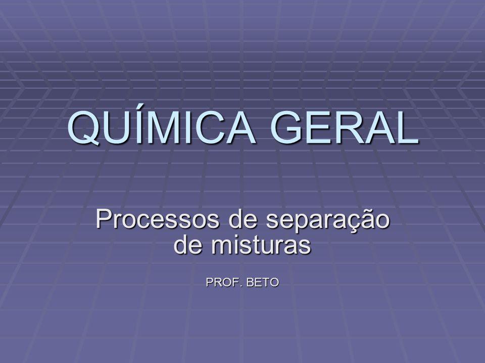 QUÍMICA GERAL Processos de separação de misturas PROF. BETO