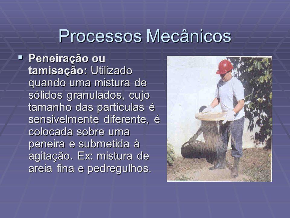 Processos Mecânicos Peneiração ou tamisação: Utilizado quando uma mistura de sólidos granulados, cujo tamanho das partículas é sensivelmente diferente