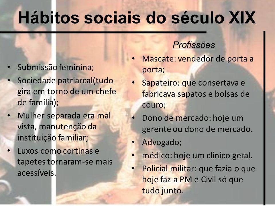 Hábitos sociais do século XIX Submissão feminina; Sociedade patriarcal(tudo gira em torno de um chefe de família); Mulher separada era mal vista, manu