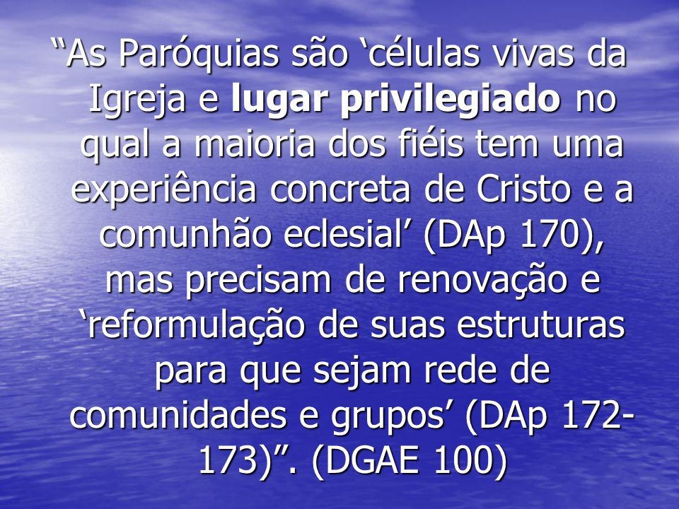 As Paróquias são células vivas da Igreja e lugar privilegiado no qual a maioria dos fiéis tem uma experiência concreta de Cristo e a comunhão eclesial (DAp 170), mas precisam de renovação e reformulação de suas estruturas para que sejam rede de comunidades e grupos (DAp 172- 173).