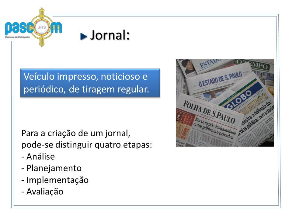 Jornal : Jornal : Para a criação de um jornal, pode-se distinguir quatro etapas: - Análise - Planejamento - Implementação - Avaliação Veículo impresso, noticioso e periódico, de tiragem regular.