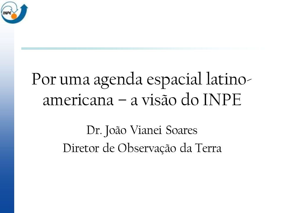 Dr. João Vianei Soares Diretor de Observação da Terra Por uma agenda espacial latino- americana – a visão do INPE