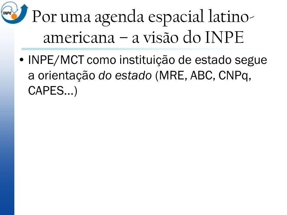 INPE/MCT como instituição de estado segue a orientação do estado (MRE, ABC, CNPq, CAPES...) Por uma agenda espacial latino- americana – a visão do INP
