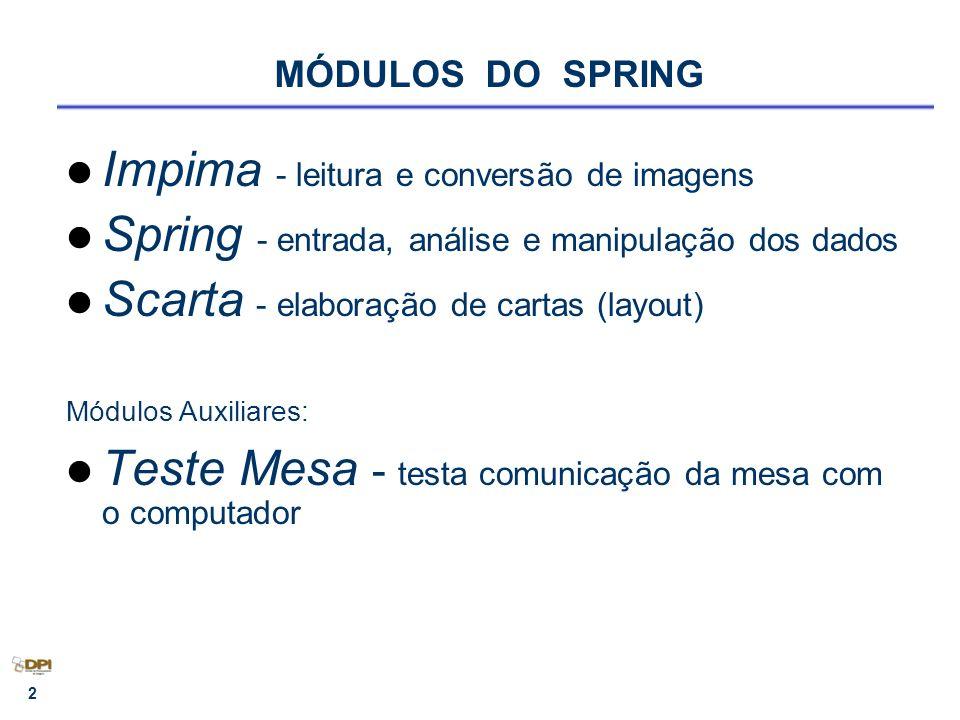 2 MÓDULOS DO SPRING Impima - leitura e conversão de imagens Spring - entrada, análise e manipulação dos dados Scarta - elaboração de cartas (layout) Módulos Auxiliares: Teste Mesa - testa comunicação da mesa com o computador