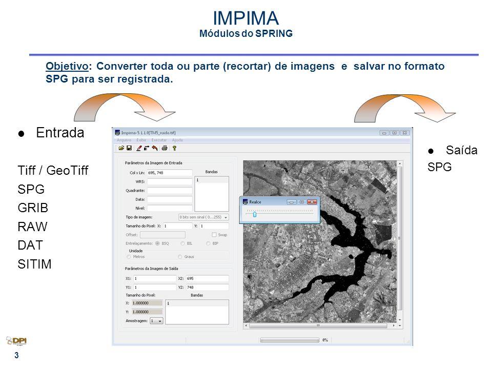 3 IMPIMA Módulos do SPRING Entrada Tiff / GeoTiff SPG GRIB RAW DAT SITIM Saída SPG Objetivo: Converter toda ou parte (recortar) de imagens e salvar no formato SPG para ser registrada.