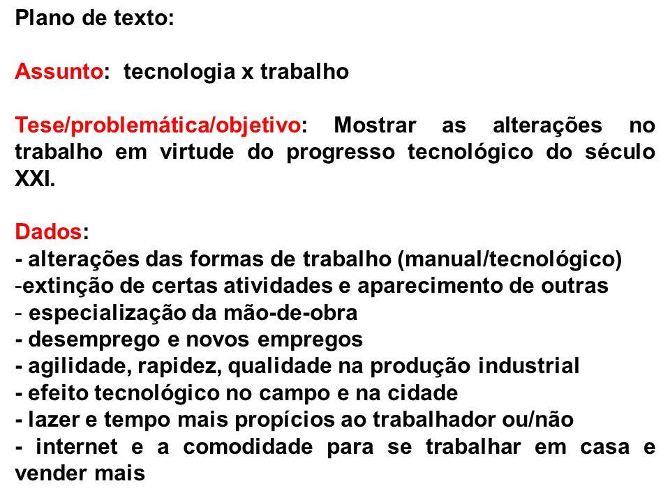 Plano de texto: Assunto: tecnologia x trabalho Tese/problemática/objetivo: Mostrar as alterações no trabalho em virtude do progresso tecnológico do sé
