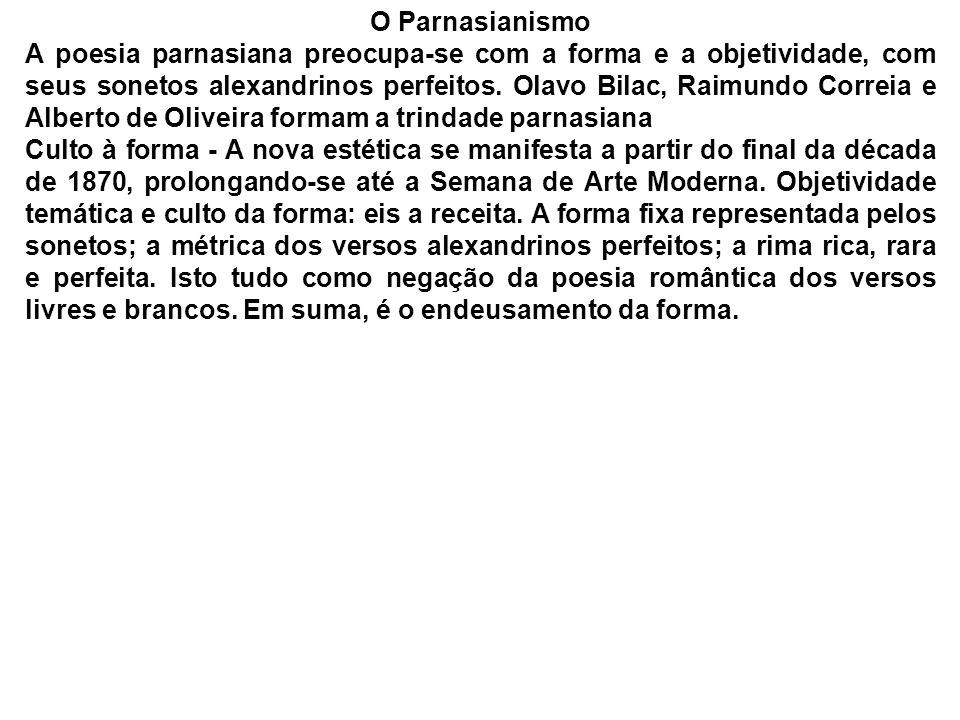 O Parnasianismo A poesia parnasiana preocupa-se com a forma e a objetividade, com seus sonetos alexandrinos perfeitos. Olavo Bilac, Raimundo Correia e