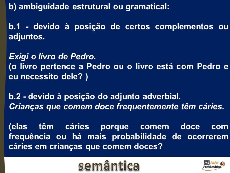 b) ambiguidade estrutural ou gramatical: b.1 - devido à posição de certos complementos ou adjuntos. Exigi o livro de Pedro. (o livro pertence a Pedro