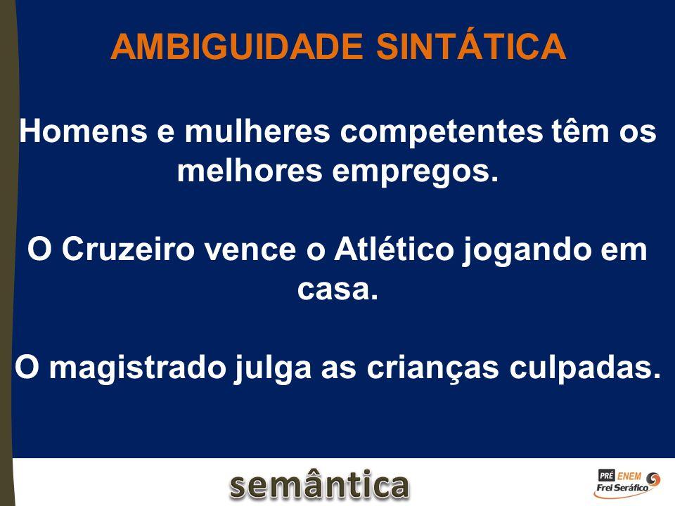 AMBIGUIDADE SINTÁTICA Homens e mulheres competentes têm os melhores empregos. O Cruzeiro vence o Atlético jogando em casa. O magistrado julga as crian