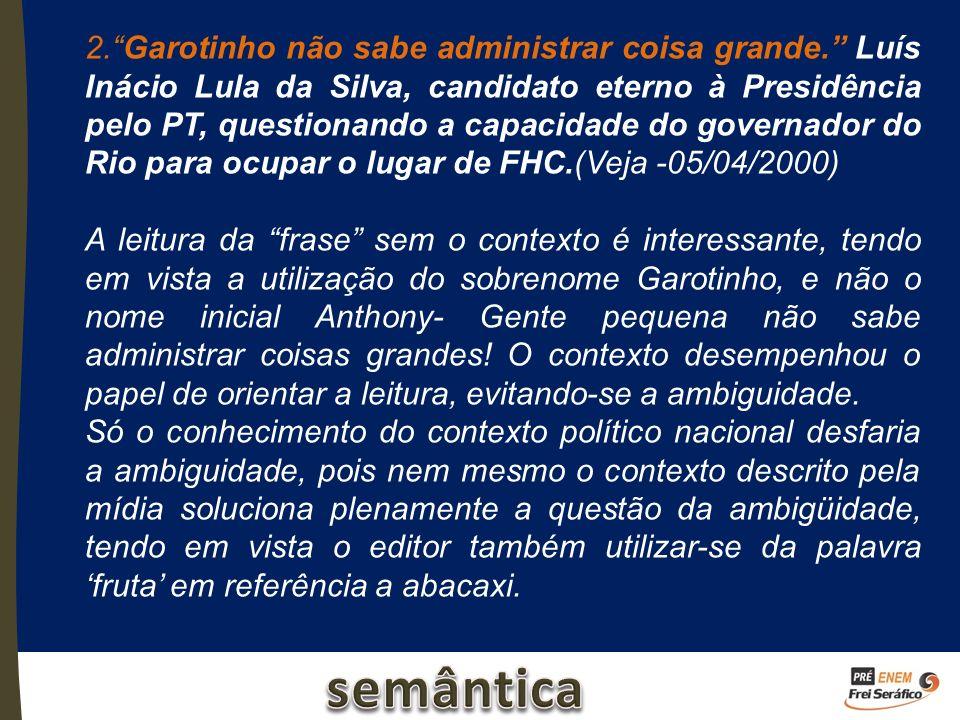 2.Garotinho não sabe administrar coisa grande. Luís Inácio Lula da Silva, candidato eterno à Presidência pelo PT, questionando a capacidade do governa