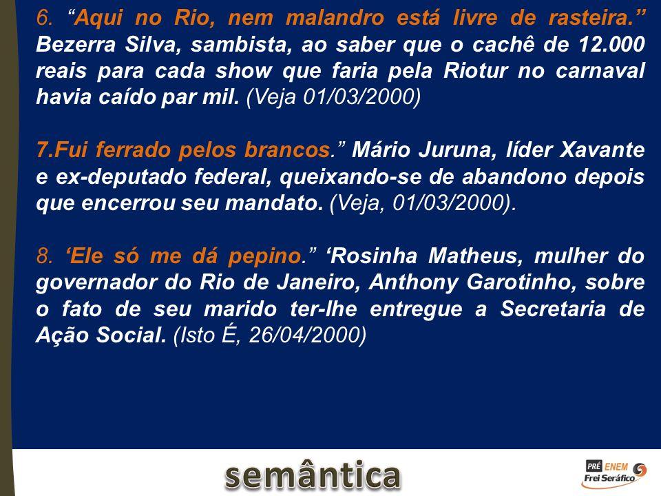 6. Aqui no Rio, nem malandro está livre de rasteira. Bezerra Silva, sambista, ao saber que o cachê de 12.000 reais para cada show que faria pela Riotu