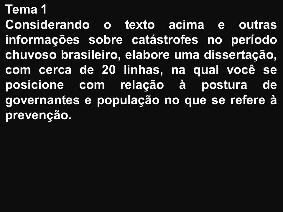 Tema 1 Considerando o texto acima e outras informações sobre catástrofes no período chuvoso brasileiro, elabore uma dissertação, com cerca de 20 linhas, na qual você se posicione com relação à postura de governantes e população no que se refere à prevenção.