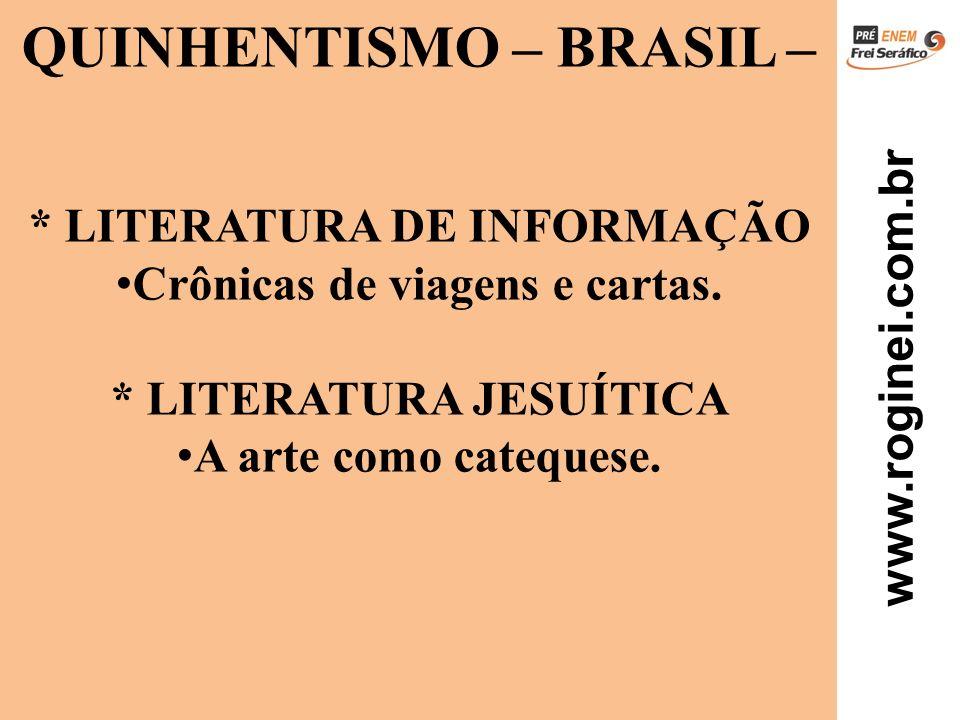 www.roginei.com.br QUINHENTISMO – BRASIL – * LITERATURA DE INFORMAÇÃO Crônicas de viagens e cartas. * LITERATURA JESUÍTICA A arte como catequese.