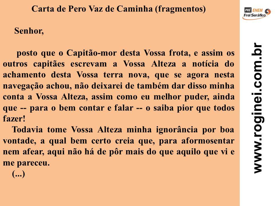 www.roginei.com.br Carta de Pero Vaz de Caminha (fragmentos) Senhor, posto que o Capitão-mor desta Vossa frota, e assim os outros capitães escrevam a