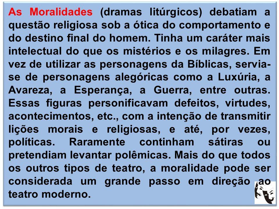 As Moralidades (dramas litúrgicos) debatiam a questão religiosa sob a ótica do comportamento e do destino final do homem. Tinha um caráter mais intele
