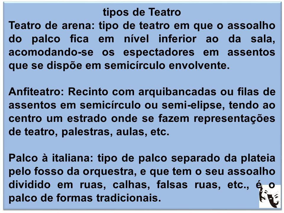 tipos de Teatro Teatro de arena: tipo de teatro em que o assoalho do palco fica em nível inferior ao da sala, acomodando-se os espectadores em assento