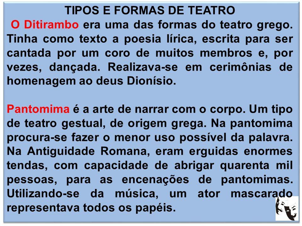 TIPOS E FORMAS DE TEATRO O Ditirambo era uma das formas do teatro grego. Tinha como texto a poesia lírica, escrita para ser cantada por um coro de mui