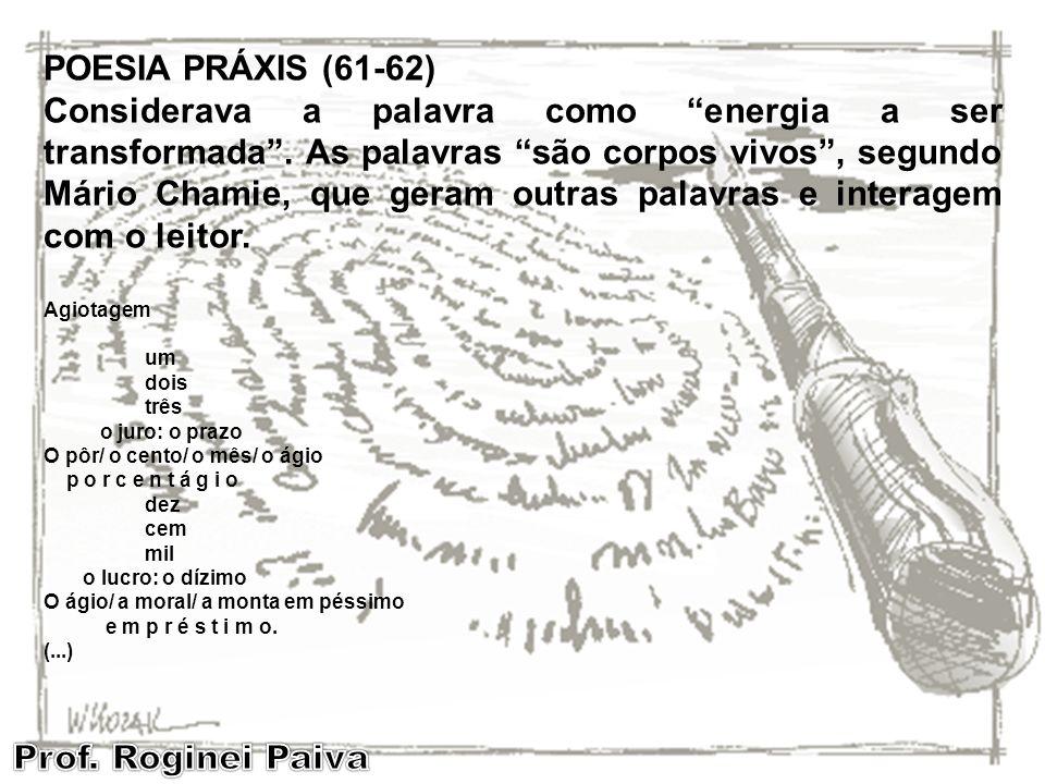 POESIA PRÁXIS (61-62) Considerava a palavra como energia a ser transformada. As palavras são corpos vivos, segundo Mário Chamie, que geram outras pala