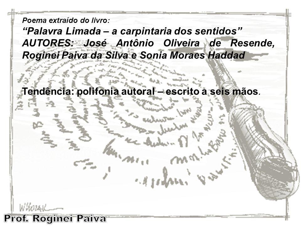 Poema extraído do livro: Palavra Limada – a carpintaria dos sentidos AUTORES: José Antônio Oliveira de Resende, Roginei Paiva da Silva e Sonia Moraes