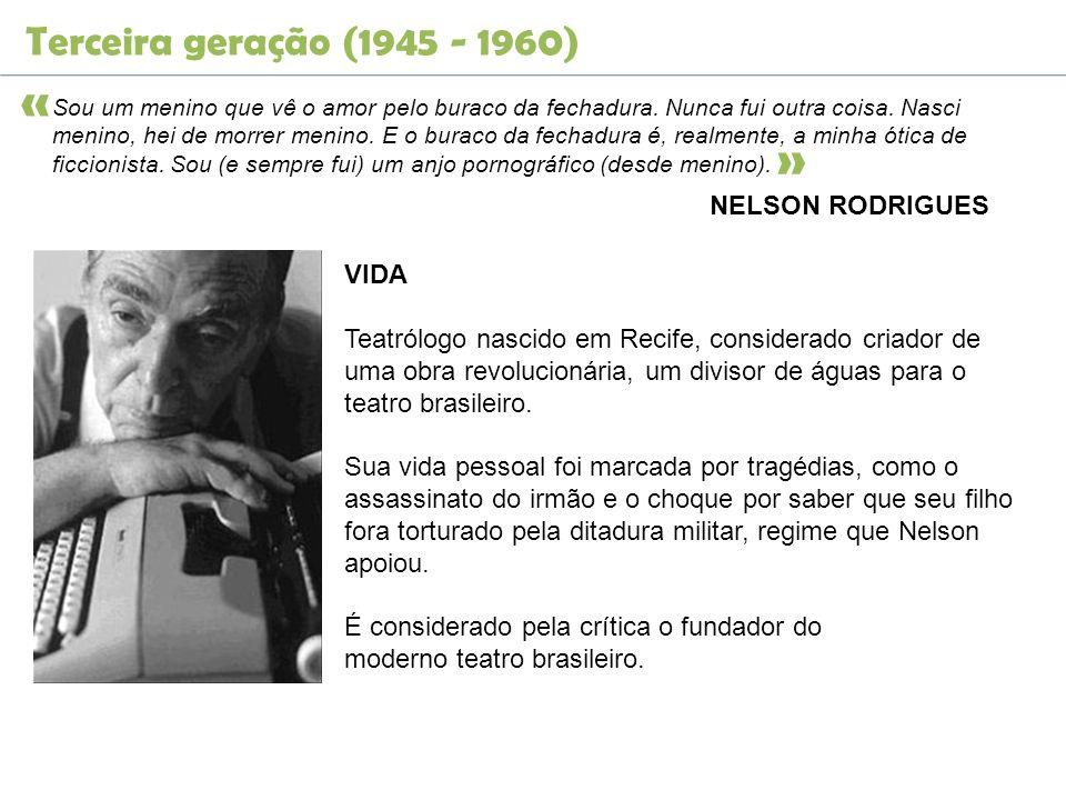 Terceira geração (1945 - 1960) NELSON RODRIGUES Sou um menino que vê o amor pelo buraco da fechadura. Nunca fui outra coisa. Nasci menino, hei de morr