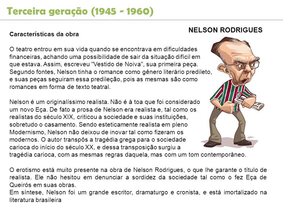 Terceira geração (1945 - 1960) NELSON RODRIGUES Características da obra O teatro entrou em sua vida quando se encontrava em dificuldades financeiras,
